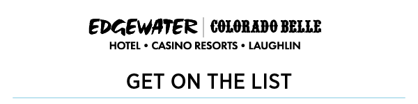 EDGEWATER | COLORADO BELLE | HOTEL CASINO RESORT LAUGHLIN Get on the list